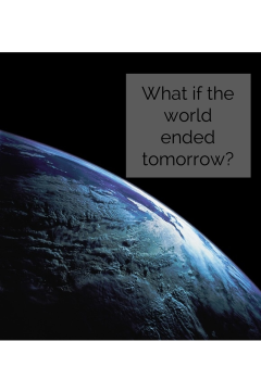 What if the world ended tomorrow-